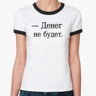 Женская футболка Ringer-T — Денег не будет.
