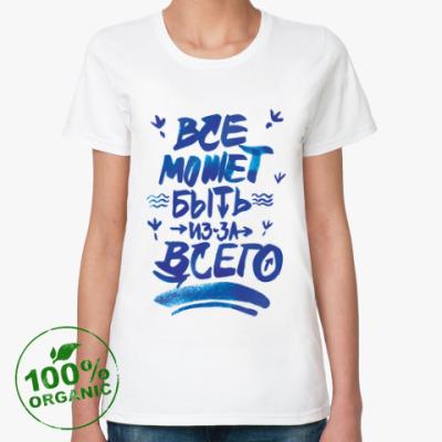 Женская футболка из органик-хлопка «Все может быть из-за всего»