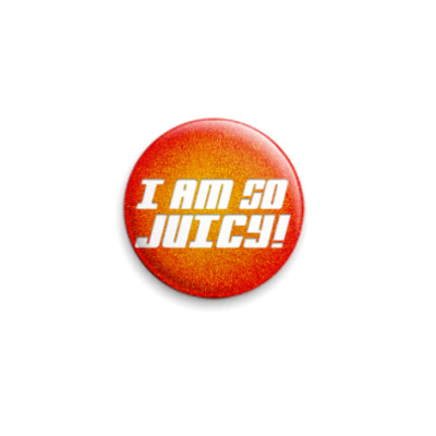 Значок 25мм I am so juicy