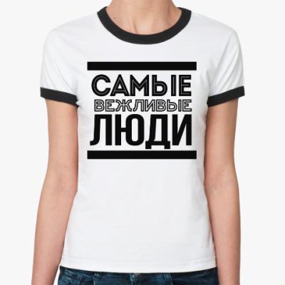 Женская футболка Ringer-T Самые Вежливые Люди