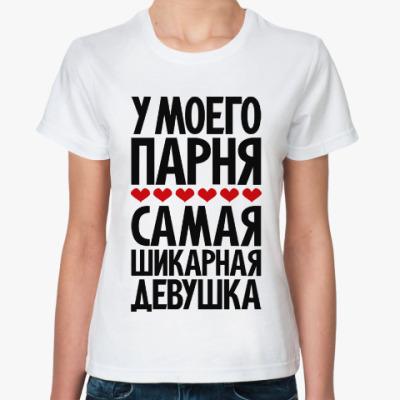 Классическая футболка У моего парня самая шикарная девушка