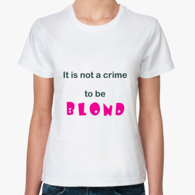 Классическая футболка It is not a crime to be blond