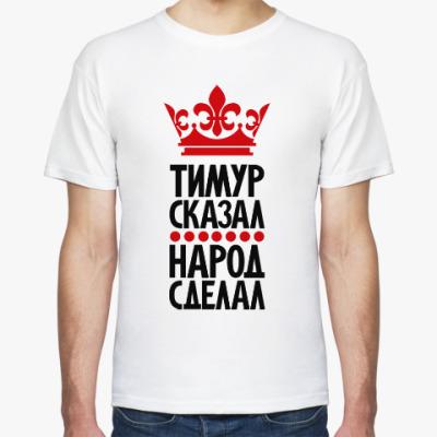 Футболка Тимур сказал, народ сделал