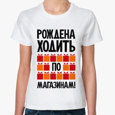 Классическая футболка Рождена ходить по магазинам!