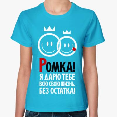 Женская футболка Ромка, я дарю тебе