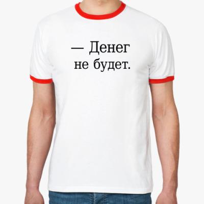 Футболка Ringer-T — Денег не будет.