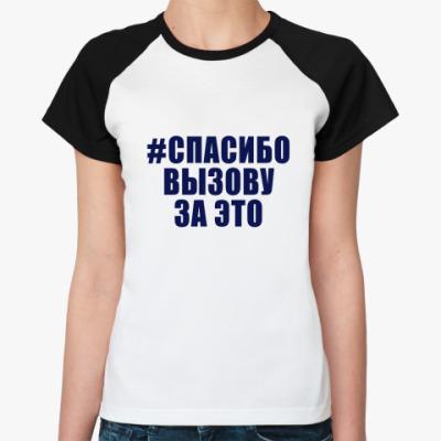 Женская футболка реглан #СПАСИБОВЫЗОВУЗАЭТО