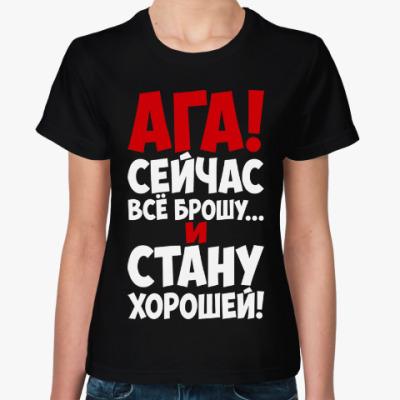 Женская футболка Ага!!! Сейчас всё брошу и стану хорошей!