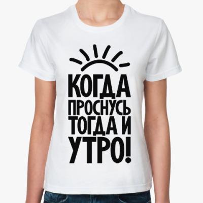 Классическая футболка Когда проснусь, тогда и утро!