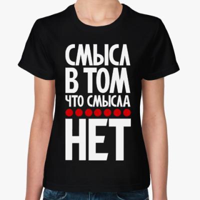 Женская футболка Смысл в том, что смысла нет