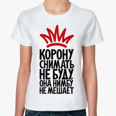 Классическая футболка Я корону снимать не буду