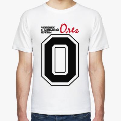 Футболка Олег - человек большой буквы