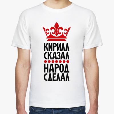 Футболка Кирилл сказал, народ сделал