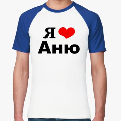 Футболка реглан Для Любимой Анечки!