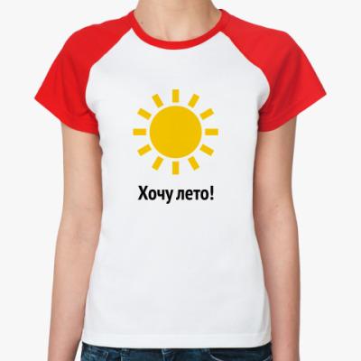 Женская футболка реглан Хочу лето!