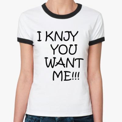 Женская футболка Ringer-T I knjy you want me