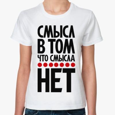 Классическая футболка Смысл в том, что смысла нет