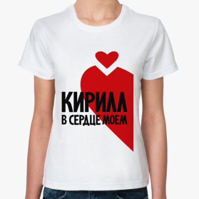 Классическая футболка Кирилл в моем сердце